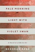 Pale Morning Light with Violet Swan A Novel of a Life in Art