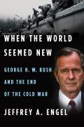 When the World Seemed New George H W Bush & the End of the Cold War