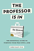 Professor Is in The Essential Guide to Turning Your PH D Into a Job