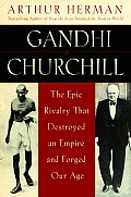 Gandhi & Churchill The Epic Rivalry That Destroyed an Empire & Forged Our Age