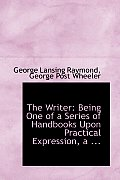The Writer: Being One of a Series of Handbooks Upon Practical Expression, a ...