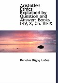 Aristotle's Ethics Explained by Question and Answer: Books I-IV, X, Ch. VI-IX (Large Print Edition)