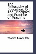 The Philosophy of Education: Or, the Principles and Practice of Teaching