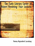 The Early Literary Career of Robert Browning: Four Lectures (Large Print Edition)