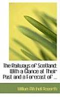 The Railways of Scotland: With a Glance at Their Past and a Forecast of ...