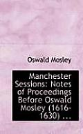 Manchester Sessions: Notes of Proceedings Before Oswald Mosley (1616-1630) ...
