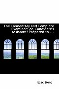 The Elementary and Complete Examiner; Or, Candidate's Assistant: Prepared to ...