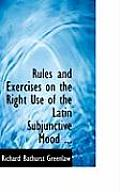 Rules and Exercises on the Right Use of the Latin Subjunctive Mood ...