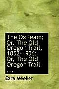 The Ox Team; Or, the Old Oregon Trail, 1852-1906: Or, the Old Oregon Trail