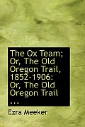 The Ox Team; Or, the Old Oregon Trail, 1852-1906: Or, the Old Oregon Trail ...
