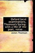 Oxford Local Examinations. Thomson's Spring: With a Life of the Poet, Notes ...
