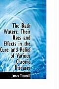 The Bath Waters: Their Uses and Effects in the Cure and Relief of Various Chronic Diseases