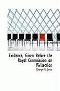 Evidence, Given Before the Royal Commission on Vivisection