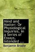 Mind and Matter: Or Physiological Inquiries, in a Series of Essays, Intended ...