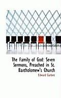 The Family of God: Seven Sermons, Preached in St. Bartholomew's Church