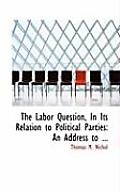 The Labor Question, in Its Relation to Political Parties: An Address to ...