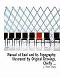 Manual of Coal and Its Topography: Illustrated by Original Drawings, Chiefly ... (Large Print Edition)