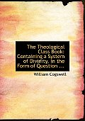 The Theological Class Book: Containing a System of Divinity, in the Form of Question ... (Large Print Edition)