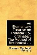 An Elementary Treatise on Trilinear Co-Ordinates: The Method of Reciprocal ...