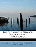 The Old and the New: Or, Discourses and Proceedings