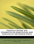 Hearings Before the Committee on Agriculture and Forestry of the United States