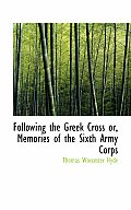 Following the Greek Cross Or, Memories of the Sixth Army Corps