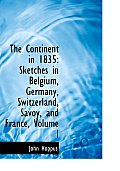 The Continent in 1835: Sketches in Belgium, Germany, Switzerland, Savoy, and France, Volume I (Large Print Edition)