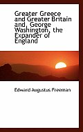 Greater Greece and Greater Britain And, George Washington, the Expander of England