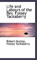Life and Labours of the REV. Fossey Tackaberry