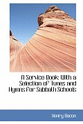 A Service Book: With a Selection of Tunes and Hymns for Sabbath Schools