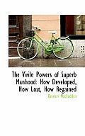 The Virile Powers of Superb Manhood: How Developed, How Lost, How Regained