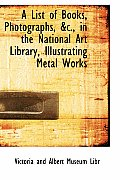 A List of Books, Photographs, AC., in the National Art Library, Illustrating Metal Works