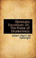 Ebrietatis Encomium: Or, the Praise of Drunkenness