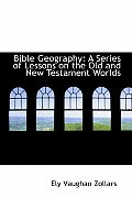 Bible Geography: A Series of Lessons on the Old and New Testament Worlds