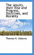 The Jesuits, Their Rise and Progress, Doctrines, and Morality