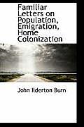 Familiar Letters on Population, Emigration, Home Colonization