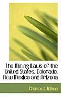 The Mining Laws of the United States, Colorado, New Mexico and Arizona