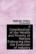 A Consideration of the Wealth and Poverty of Nations Embracing Also the Evolution of Industry