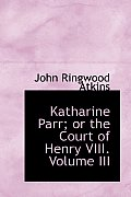 Katharine Parr; Or the Court of Henry VIII. Volume III