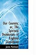 Our Country; Or, the Spiritual Destitution of England Considered