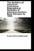 The Builders of American Literature: Biographical Sketches of American Authors Born Previous to 1826