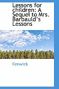 Lessons for Children: A Sequel to Mrs. Barbauld 's Lessons