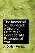 The Immortal Six Hundred: A Story of Cruelty to Confederate Prisoners of War