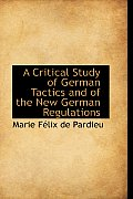 A Critical Study of German Tactics and of the New German Regulations
