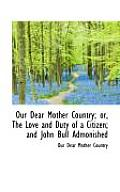 Our Dear Mother Country; Or, the Love and Duty of a Citizen; And John Bull Admonished