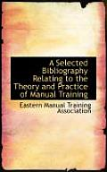A Selected Bibliography Relating to the Theory and Practice of Manual Training