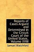 Reports of Cases Argued and Determined in the Circuit Court of the United States, Volume XVIII