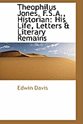 Theophilus Jones, F.S.A., Historian: His Life, Letters & Literary Remains
