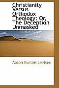 Christianity Versus Orthodox Theology: Or, the Deception Unmasked