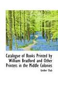 Catalogue of Books Printed by William Bradford and Other Printers in the Middle Colonies